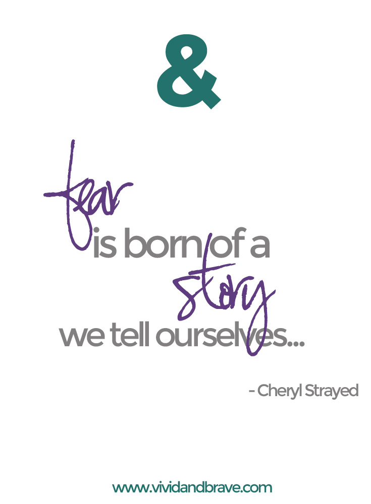 Fear is born of a story we tell ourselves. - Cheryl Strayed