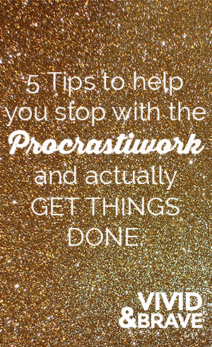 5 tips to help you stop with the Procrastiwork and actually GET THINGS DONE.