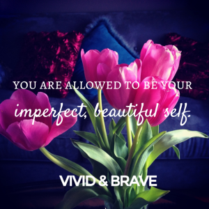 You are allowed to be your beautiful, imperfect self. www.vividandbrave.com
