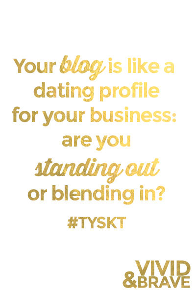 Your blog is like a dating profile for your business. Are you standing out or blending in? One easy way to help your readers connect & get to know the real you! #TYSKT #VIVIDANDBRAVE