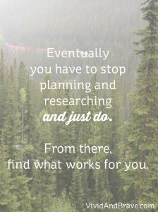 Eventually you have to stop planning and researching and just DO. From there, find out what works for you.