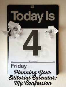 Planning Your Editorial Calendar: My Confession