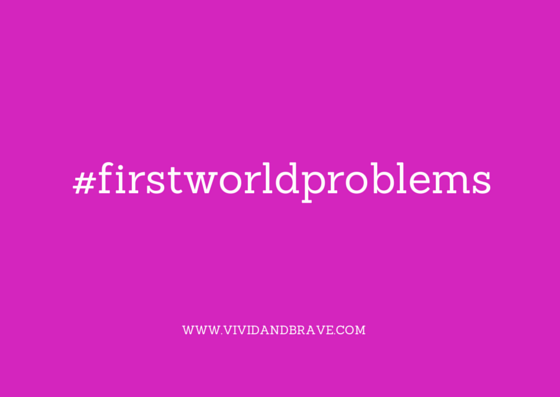 #firstworldproblems - www.vividandbrave.com